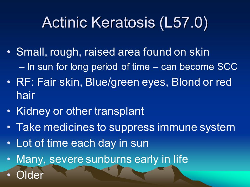 Actinic Keratosis (L57.0) Small, rough, raised area found on skin