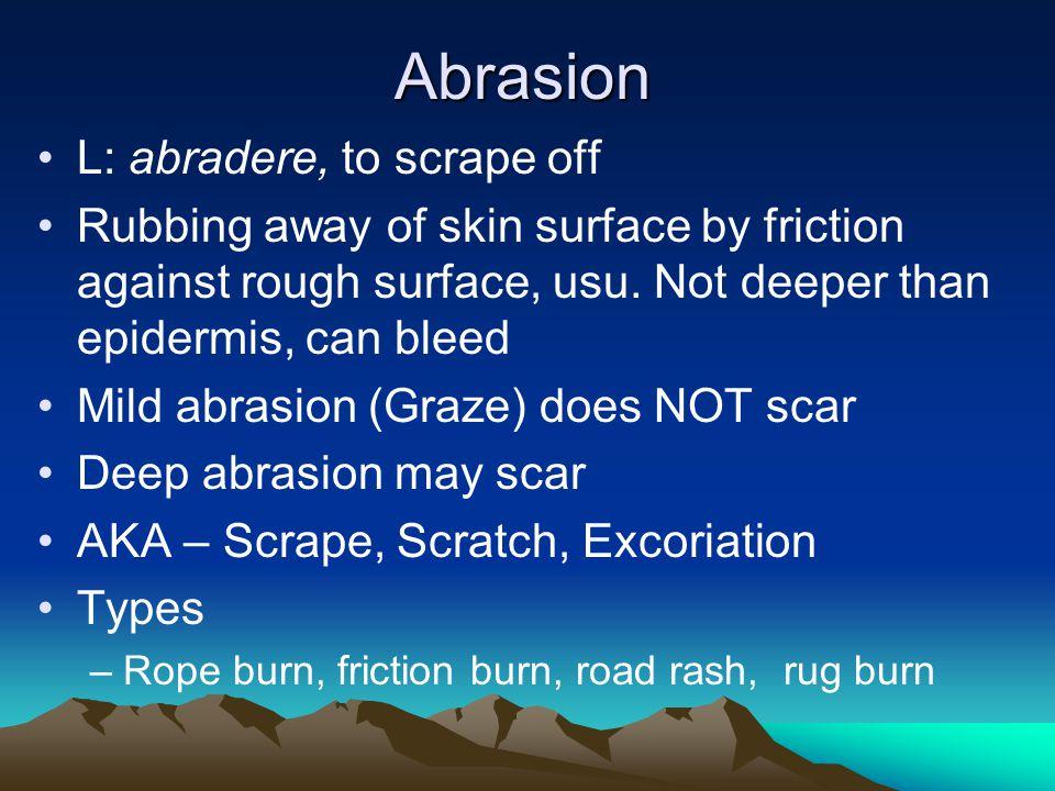 Abrasion L: abradere, to scrape off