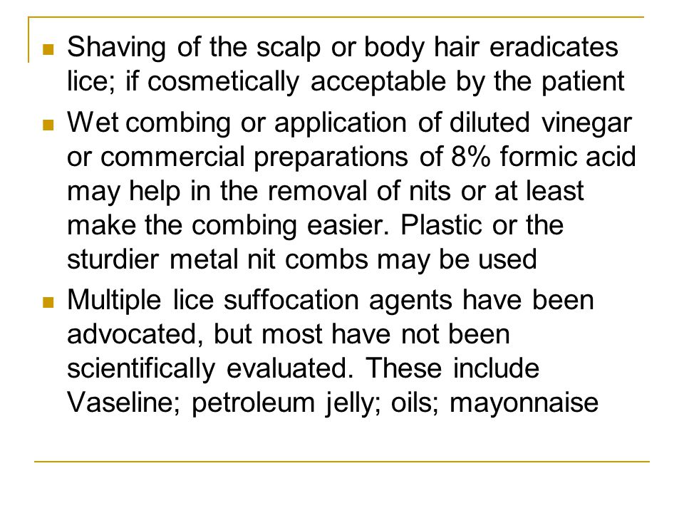 Shaving of the scalp or body hair eradicates lice; if cosmetically acceptable by the patient