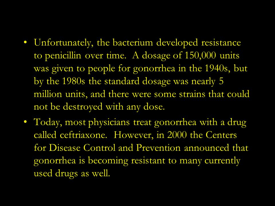 Unfortunately, the bacterium developed resistance to penicillin over time. A dosage of 150,000 units was given to people for gonorrhea in the 1940s, but by the 1980s the standard dosage was nearly 5 million units, and there were some strains that could not be destroyed with any dose.