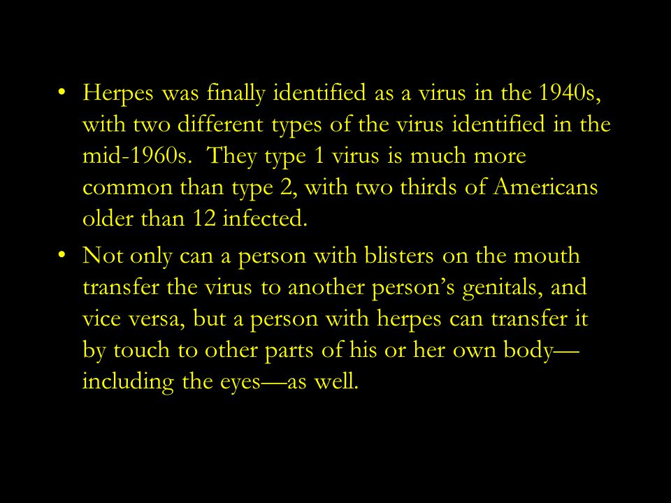 Herpes was finally identified as a virus in the 1940s, with two different types of the virus identified in the mid-1960s. They type 1 virus is much more common than type 2, with two thirds of Americans older than 12 infected.