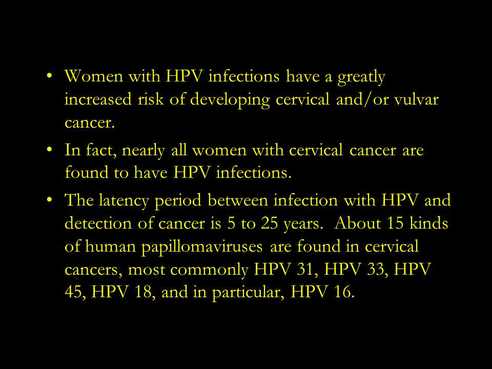 Women with HPV infections have a greatly increased risk of developing cervical and/or vulvar cancer.