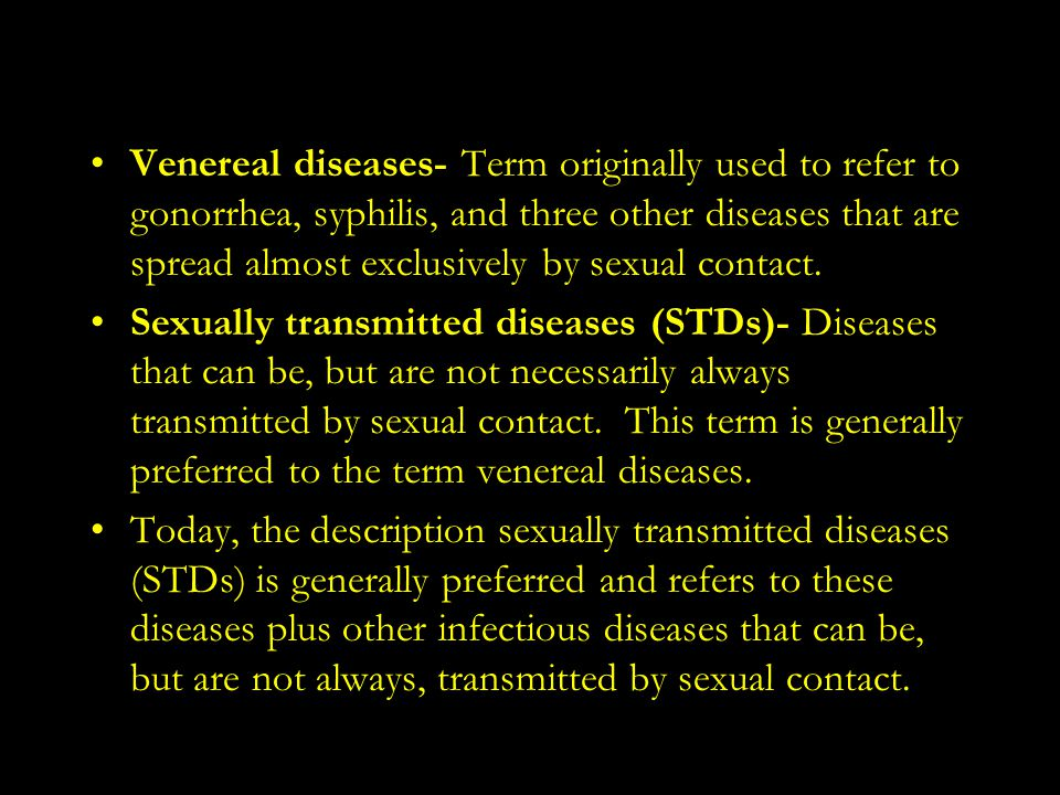 Venereal diseases- Term originally used to refer to gonorrhea, syphilis, and three other diseases that are spread almost exclusively by sexual contact.