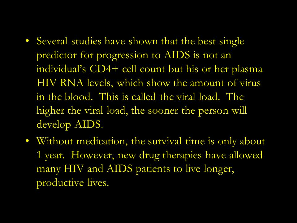 Several studies have shown that the best single predictor for progression to AIDS is not an individual's CD4+ cell count but his or her plasma HIV RNA levels, which show the amount of virus in the blood. This is called the viral load. The higher the viral load, the sooner the person will develop AIDS.