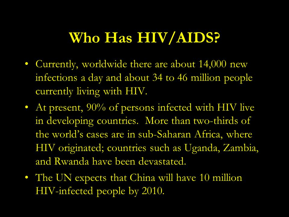 Who Has HIV/AIDS Currently, worldwide there are about 14,000 new infections a day and about 34 to 46 million people currently living with HIV.