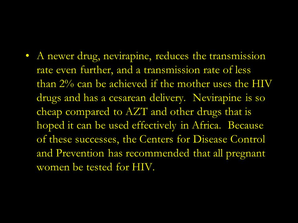 A newer drug, nevirapine, reduces the transmission rate even further, and a transmission rate of less than 2% can be achieved if the mother uses the HIV drugs and has a cesarean delivery.