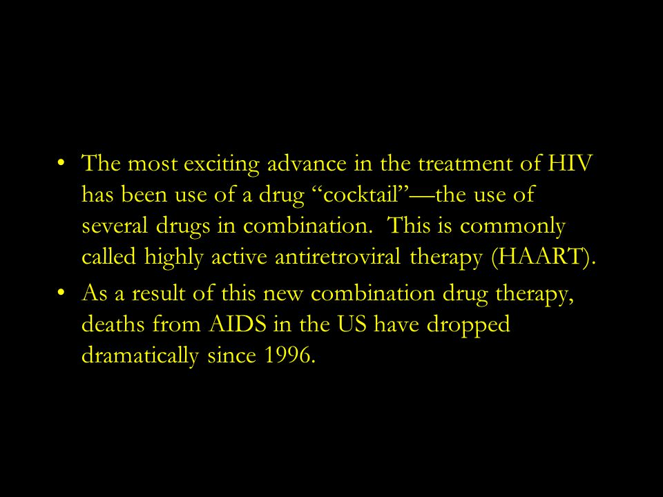 The most exciting advance in the treatment of HIV has been use of a drug cocktail —the use of several drugs in combination. This is commonly called highly active antiretroviral therapy (HAART).