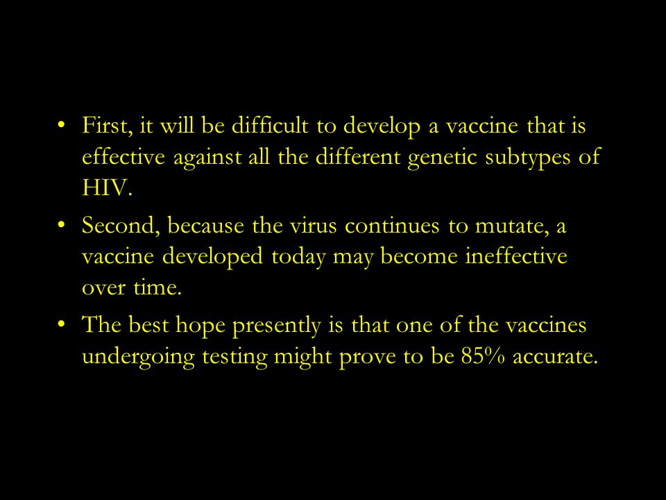 First, it will be difficult to develop a vaccine that is effective against all the different genetic subtypes of HIV.