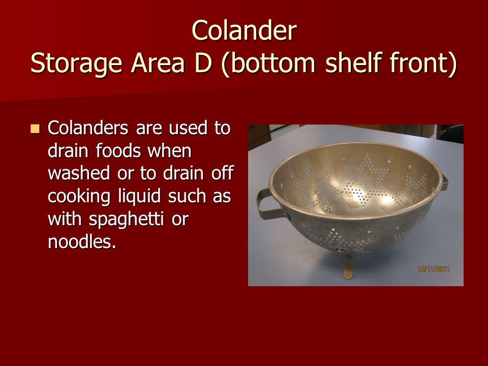 Colander Storage Area D (bottom shelf front)