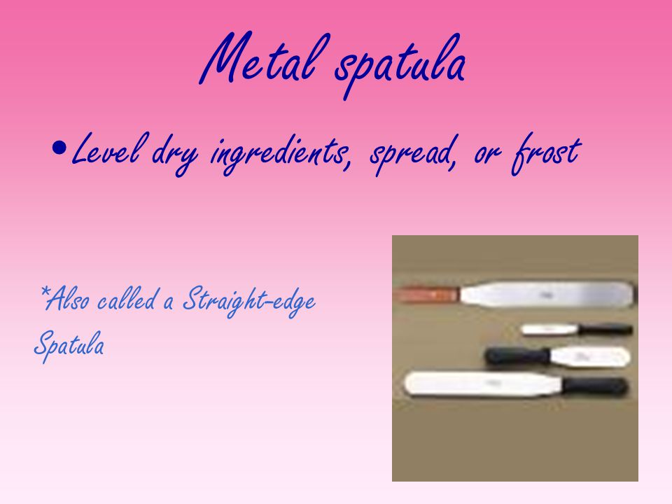 Metal spatula Level dry ingredients, spread, or frost
