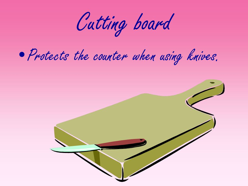 Cutting board Protects the counter when using knives.