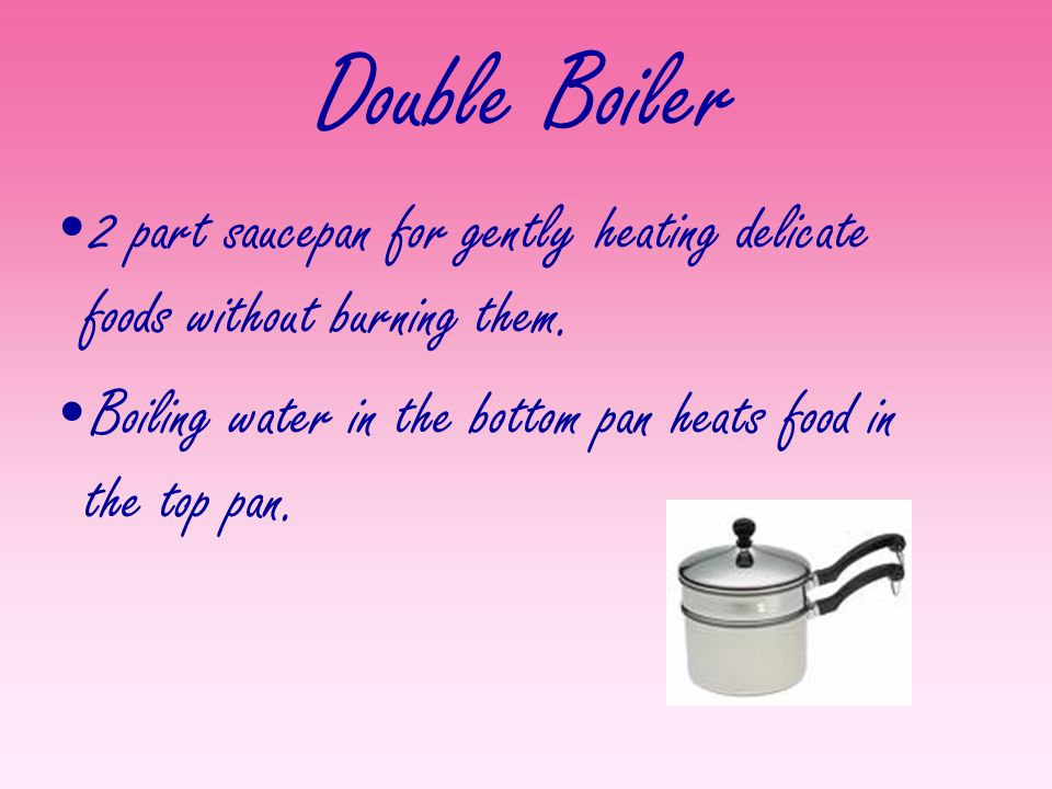 Double Boiler 2 part saucepan for gently heating delicate foods without burning them.