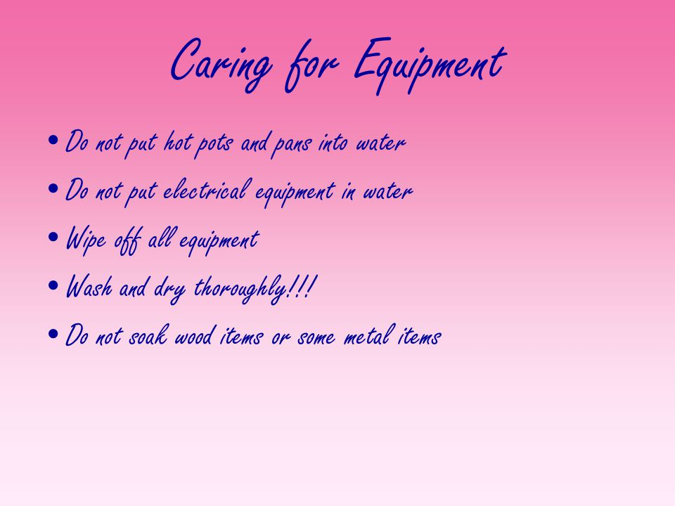 Caring for Equipment Do not put hot pots and pans into water