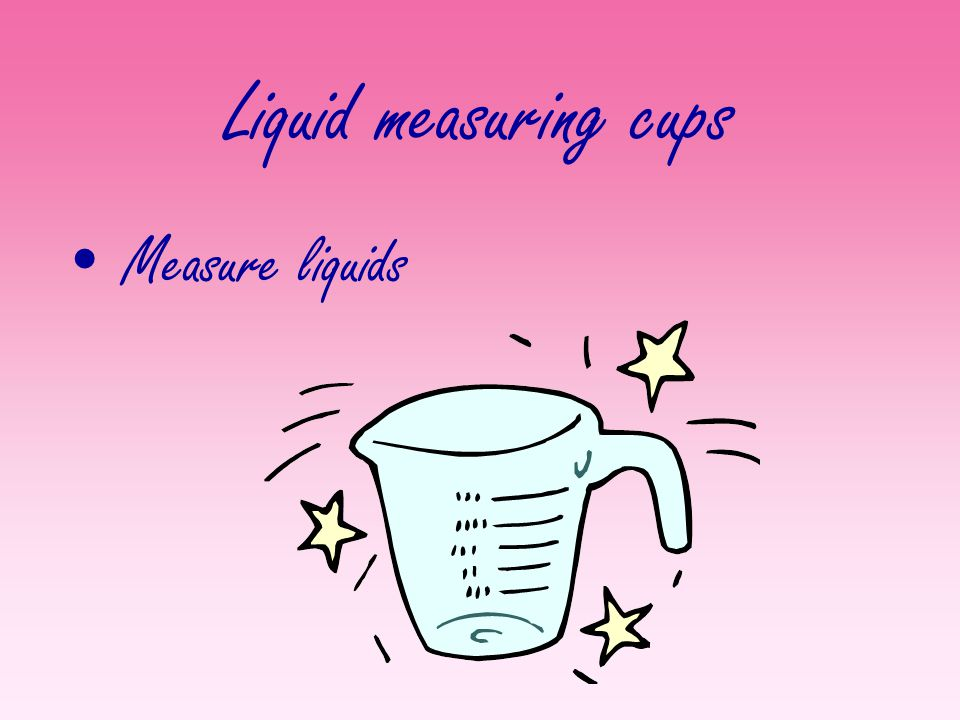 Liquid measuring cups Measure liquids