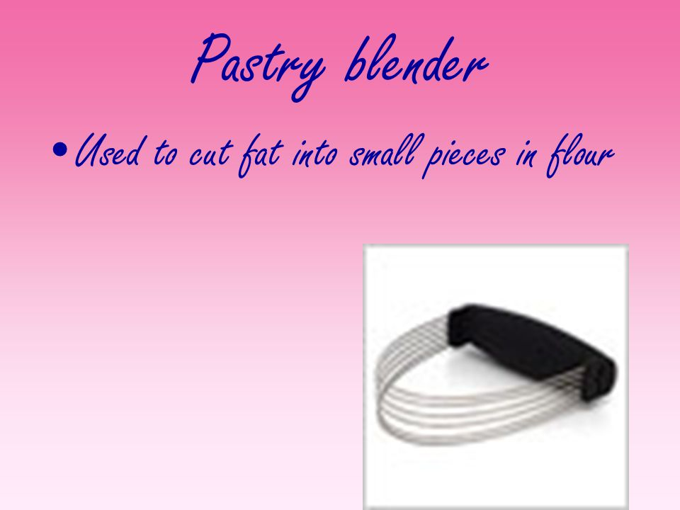 Pastry blender Used to cut fat into small pieces in flour