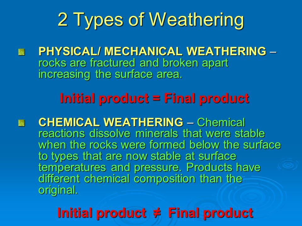 2 Types of Weathering PHYSICAL/ MECHANICAL WEATHERING – rocks are fractured and broken apart increasing the surface area.