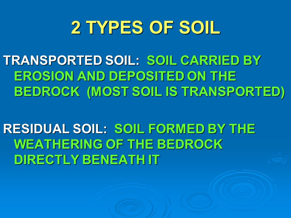 2 TYPES OF SOIL TRANSPORTED SOIL: SOIL CARRIED BY EROSION AND DEPOSITED ON THE BEDROCK (MOST SOIL IS TRANSPORTED)