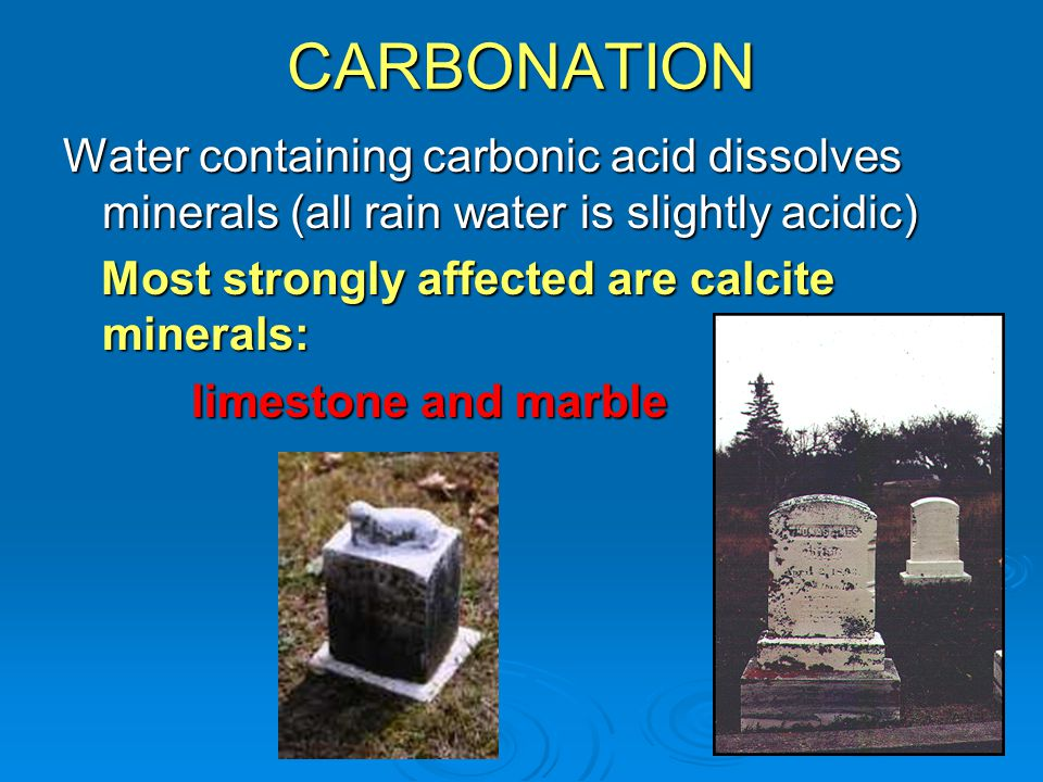 CARBONATION Water containing carbonic acid dissolves minerals (all rain water is slightly acidic) Most strongly affected are calcite minerals: