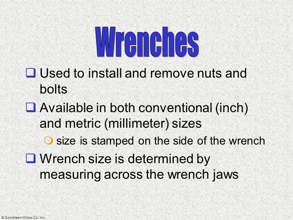 Wrenches Used to install and remove nuts and bolts