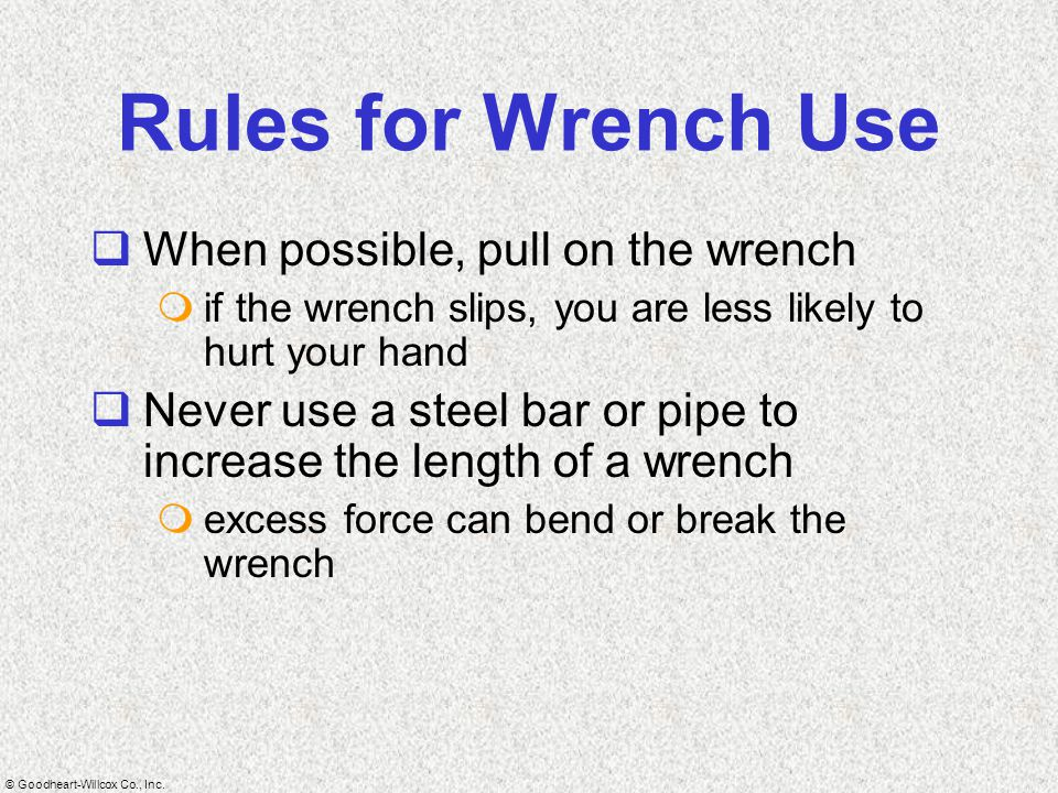 Rules for Wrench Use When possible, pull on the wrench