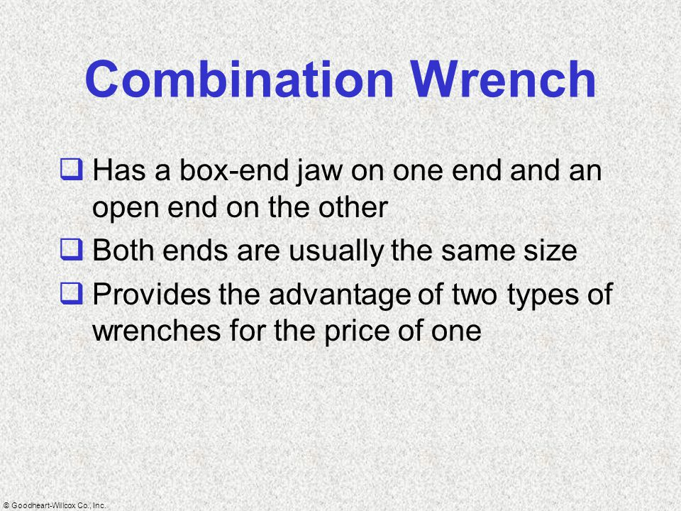 Combination Wrench Has a box-end jaw on one end and an open end on the other. Both ends are usually the same size.