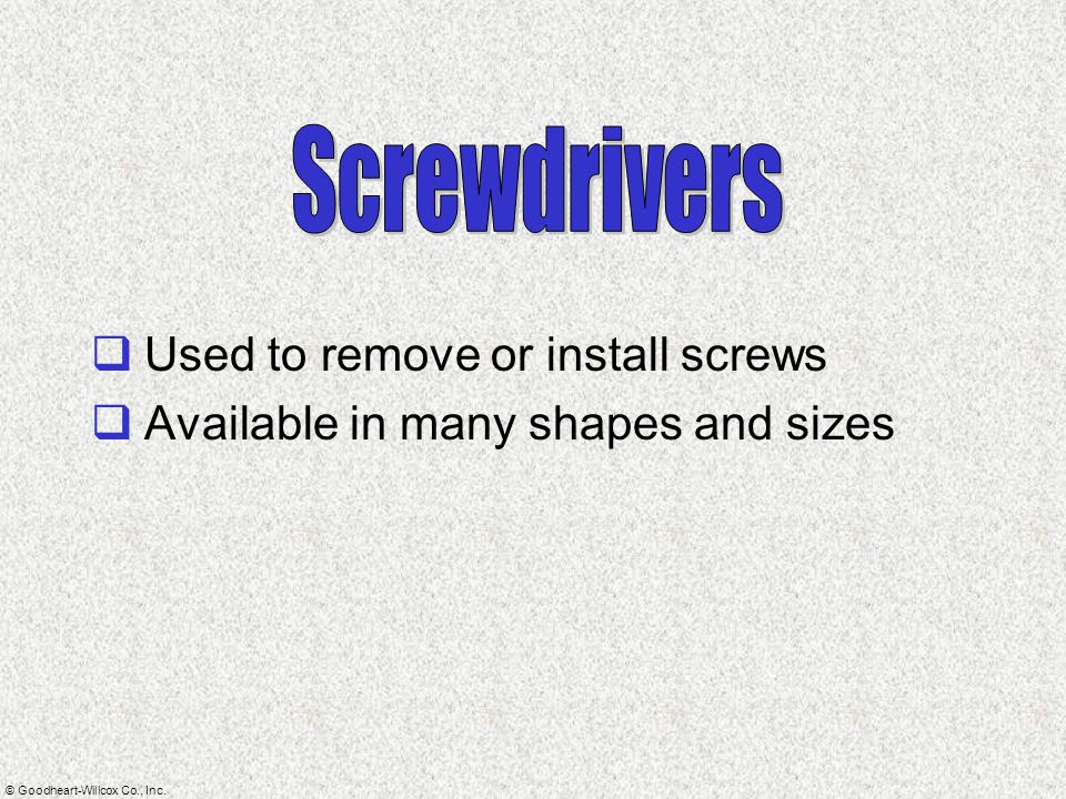Screwdrivers Used to remove or install screws
