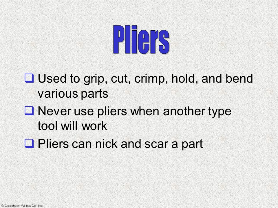 Pliers Used to grip, cut, crimp, hold, and bend various parts