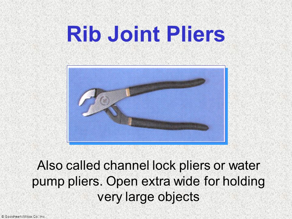 Rib Joint Pliers Also called channel lock pliers or water pump pliers.