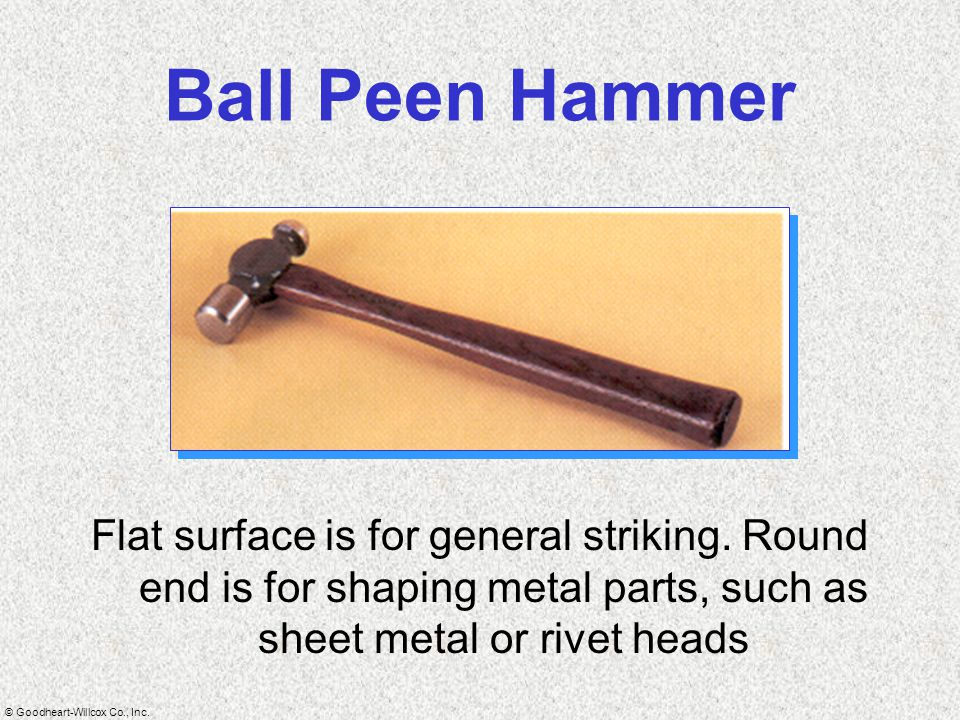 Ball Peen Hammer Flat surface is for general striking.