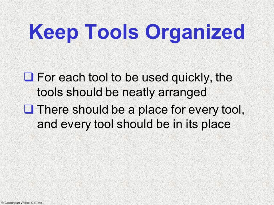Keep Tools Organized For each tool to be used quickly, the tools should be neatly arranged.