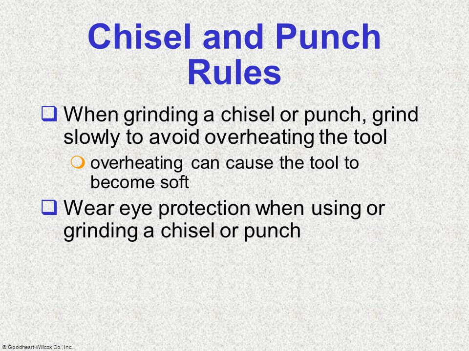 Chisel and Punch Rules When grinding a chisel or punch, grind slowly to avoid overheating the tool.