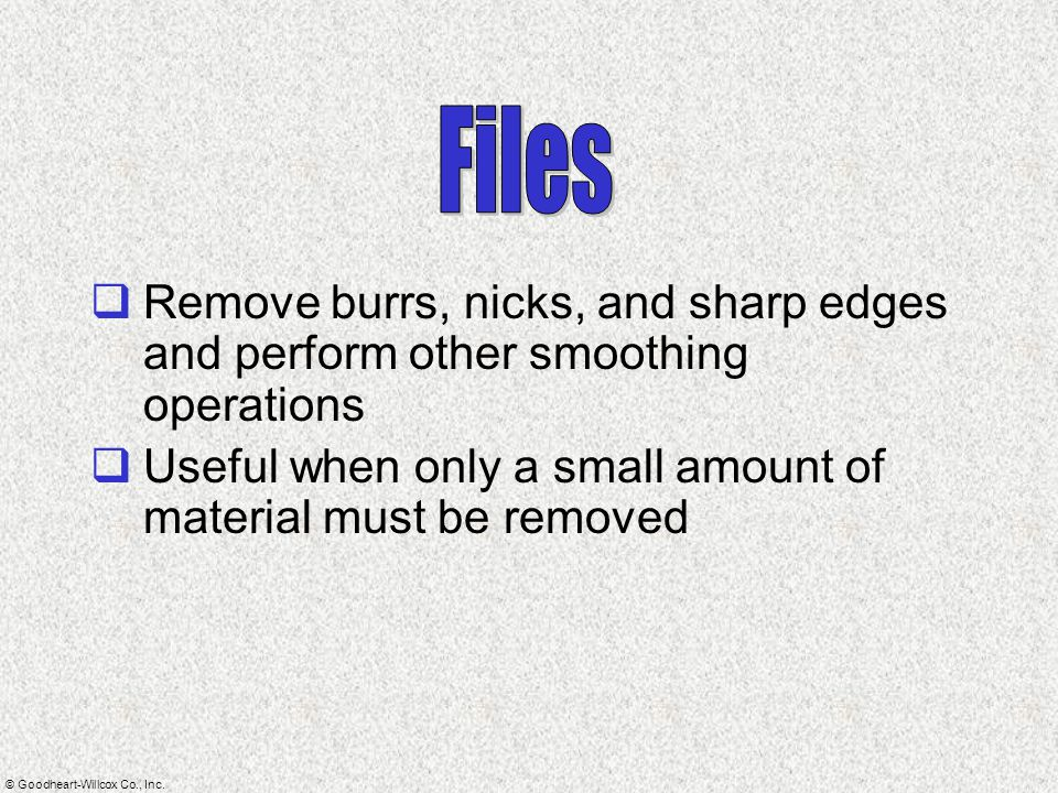 Files Remove burrs, nicks, and sharp edges and perform other smoothing operations.