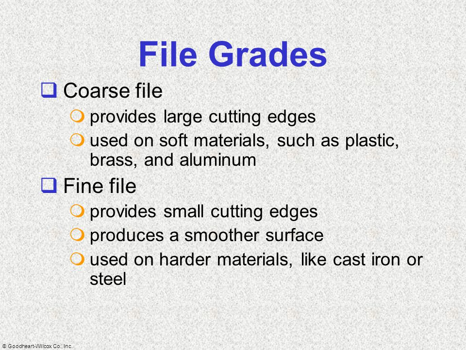 File Grades Coarse file Fine file provides large cutting edges