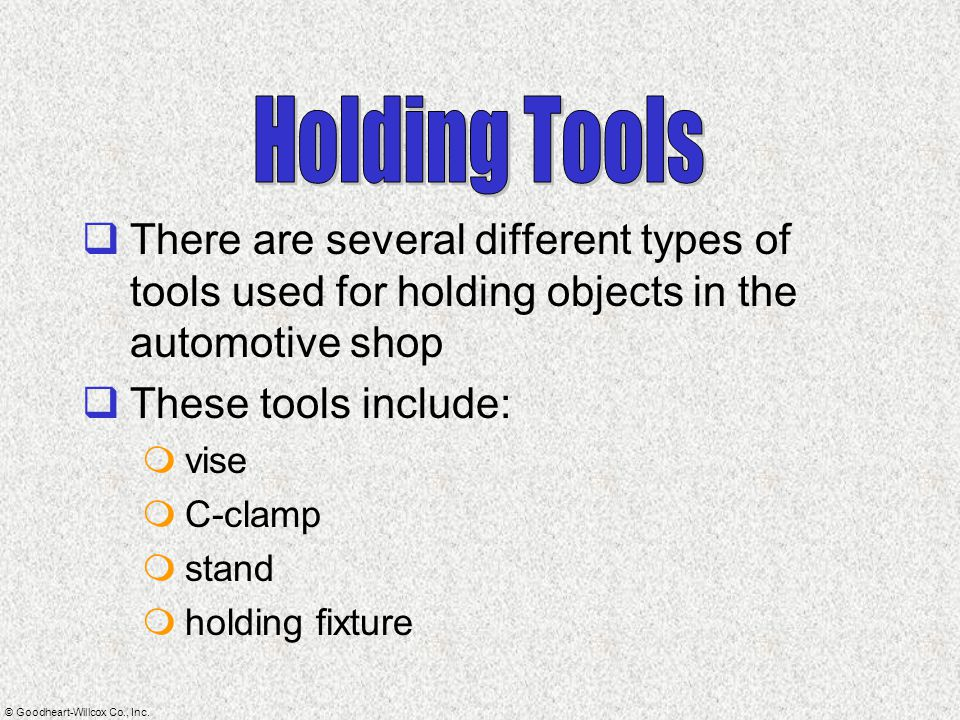 Holding Tools There are several different types of tools used for holding objects in the automotive shop.