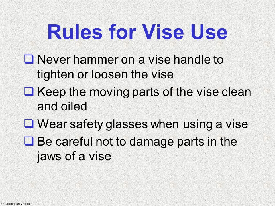 Rules for Vise Use Never hammer on a vise handle to tighten or loosen the vise. Keep the moving parts of the vise clean and oiled.