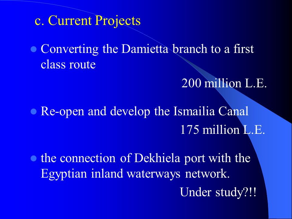 c. Current Projects Converting the Damietta branch to a first class route. 200 million L.E. Re-open and develop the Ismailia Canal.