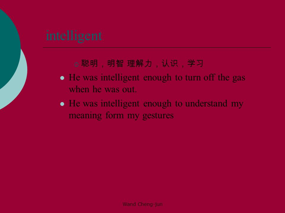 intelligent 聪明,明智 理解力,认识,学习. He was intelligent enough to turn off the gas when he was out.