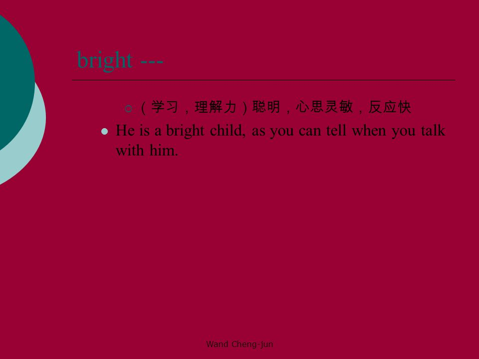 bright --- (学习,理解力)聪明,心思灵敏,反应快. He is a bright child, as you can tell when you talk with him.