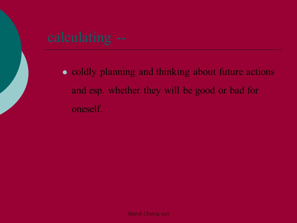 calculating -- coldly planning and thinking about future actions and esp. whether they will be good or bad for oneself.
