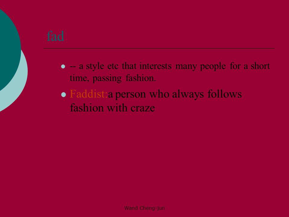 fad Faddist:a person who always follows fashion with craze