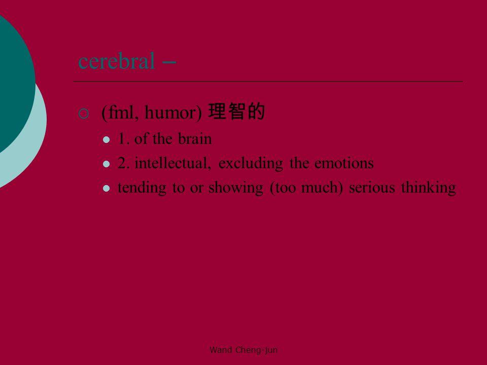 cerebral – (fml, humor) 理智的 1. of the brain
