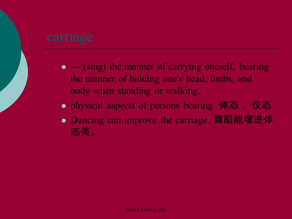 carriage --- (sing) the manner of carrying oneself, bearing the manner of holding one s head, limbs, and body when standing or walking.