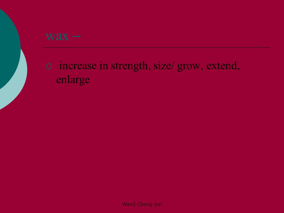 wax – increase in strength, size/ grow, extend, enlarge Wand Cheng-jun