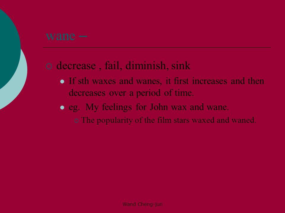 wane – decrease , fail, diminish, sink