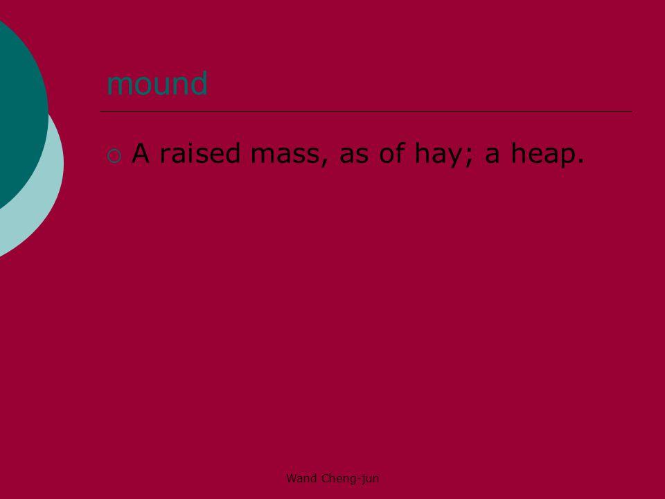 mound A raised mass, as of hay; a heap. Wand Cheng-jun