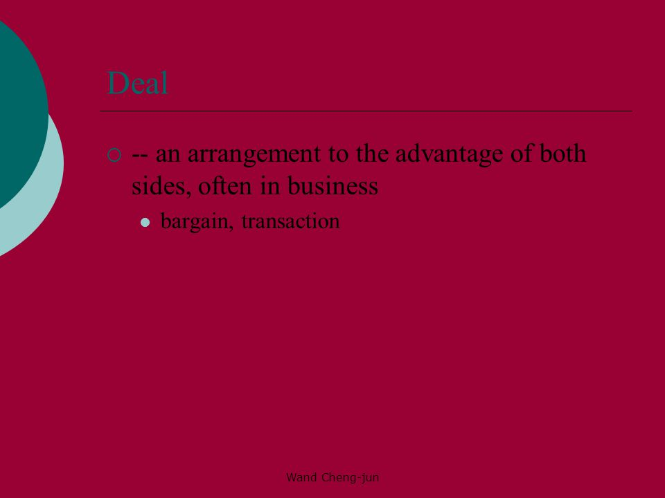 Deal -- an arrangement to the advantage of both sides, often in business.