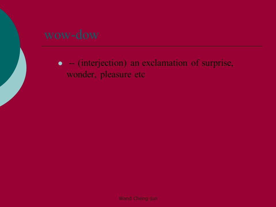 wow-dow -- (interjection) an exclamation of surprise, wonder, pleasure etc Wand Cheng-jun