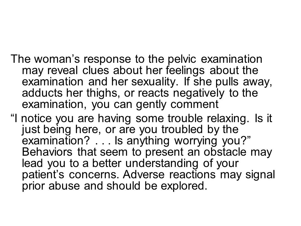 The woman's response to the pelvic examination may reveal clues about her feelings about the examination and her sexuality. If she pulls away, adducts her thighs, or reacts negatively to the examination, you can gently comment