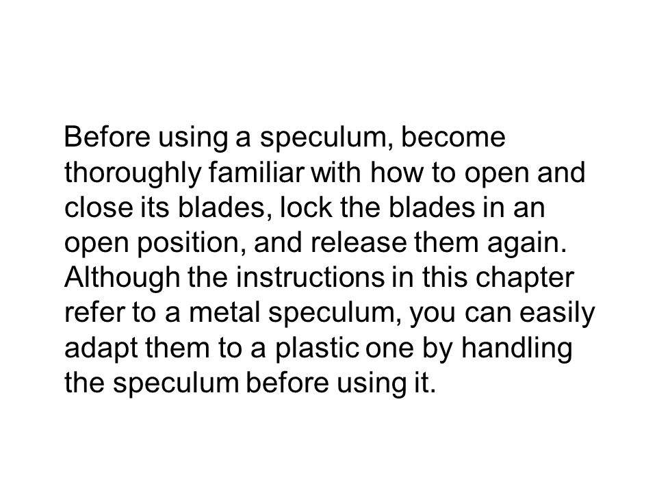 Before using a speculum, become thoroughly familiar with how to open and close its blades, lock the blades in an open position, and release them again.