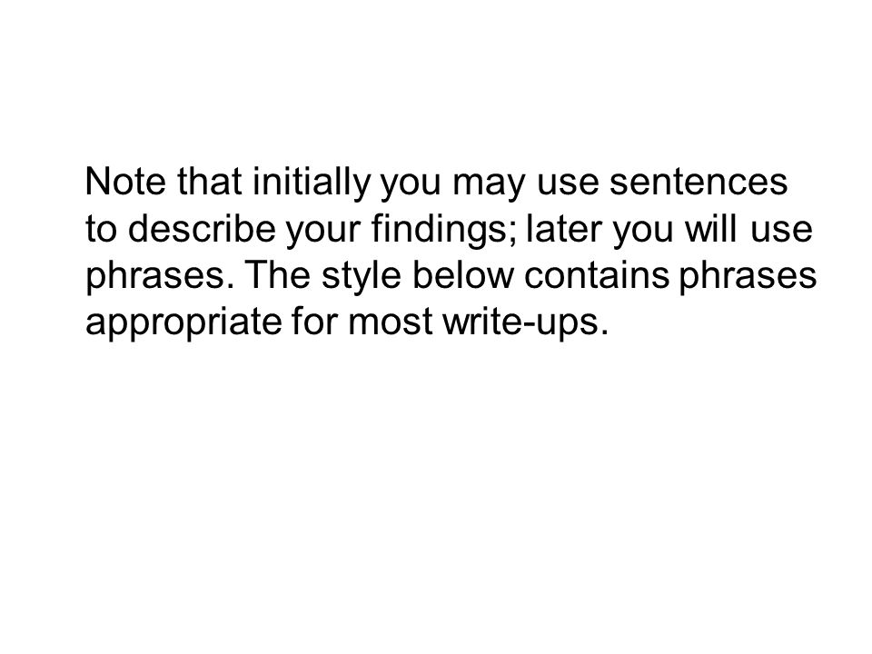 Note that initially you may use sentences to describe your findings; later you will use phrases.